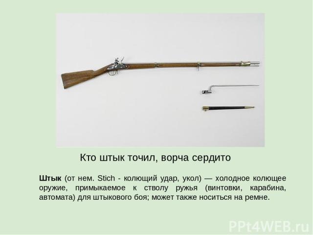 Штык (от нем. Stich - колющий удар, укол) — холодное колющее оружие, примыкаемое к стволу ружья (винтовки, карабина, автомата) для штыкового боя; может также носиться на ремне. Кто штык точил, ворча сердито