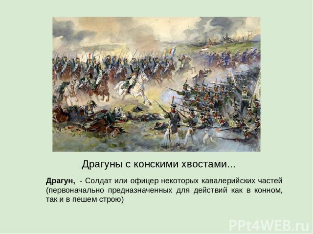 Драгуны с конскими хвостами... Драгун, - Солдат или офицер некоторых кавалерийских частей (первоначально предназначенных для действий как в конном, так и в пешем строю)