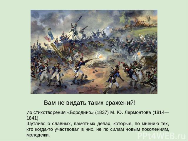 Из стихотворения «Бородино» (1837) М. Ю. Лермонтова (1814—1841). Шутливо о славных, памятных делах, которые, по мнению тех, кто когда-то участвовал в них, не по силам новым поколениям, молодежи. Вам не видать таких сражений!