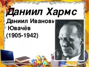 Даниил Хармс Даниил Иванович Ювачёв (1905-1942)