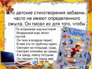 Его детские стихотворения забавны. часто не имеют определенного смыла. Он писал