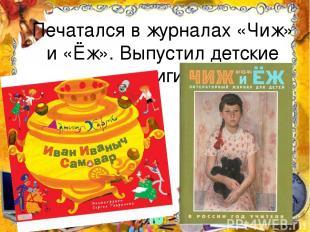 Печатался в журналах «Чиж» и «Ёж». Выпустил детские книги.