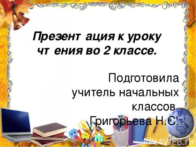 Презентация к уроку чтения во 2 классе. Подготовила учитель начальных классов Григорьева Н.С.