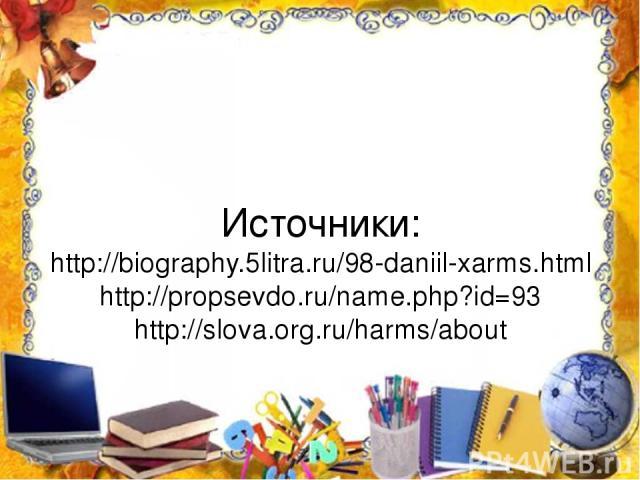Источники: http://biography.5litra.ru/98-daniil-xarms.html http://propsevdo.ru/name.php?id=93 http://slova.org.ru/harms/about