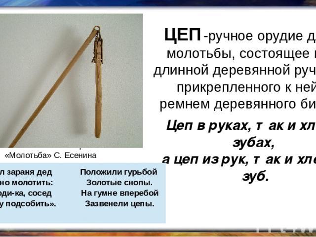 ЦЕП -ручное орудие для молотьбы, состоящее из длинной деревянной ручки и прикрепленного к ней ремнем деревянного била. Цеп в руках, так и хлеб в зубах, а цеп из рук, так и хлеб из зуб. Вспомним стихотворение «Молотьба» С. Есенина Вышел зараня дед На…