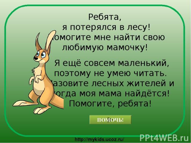 Ребята, я потерялся в лесу! Помогите мне найти свою любимую мамочку! Я ещё совсем маленький, поэтому не умею читать. Назовите лесных жителей и тогда моя мама найдётся! Помогите, ребята! ПОМОЧЬ! http://mykids.ucoz.ru/