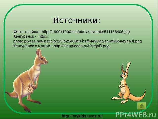 Источники: Фон 1 слайда - http://1600x1200.net/oboi/zhivotnie/541166406.jpg Кенгурёнок - http://photo.pixasa.net/static/b/2/5/b25408c0-b1ff-4490-92a1-af93bae21a3f.png Кенгурёнок с мамой - http://s2.uploads.ru/t/k2qaR.png http://mykids.ucoz.ru/