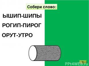 РОГИП-ПИРОГ Собери слово: ОРУТ-УТРО ЫШИП-ШИПЫ http://mykids.ucoz.ru/
