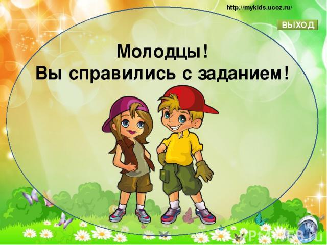 Молодцы! Вы справились с заданием! ВЫХОД http://mykids.ucoz.ru/