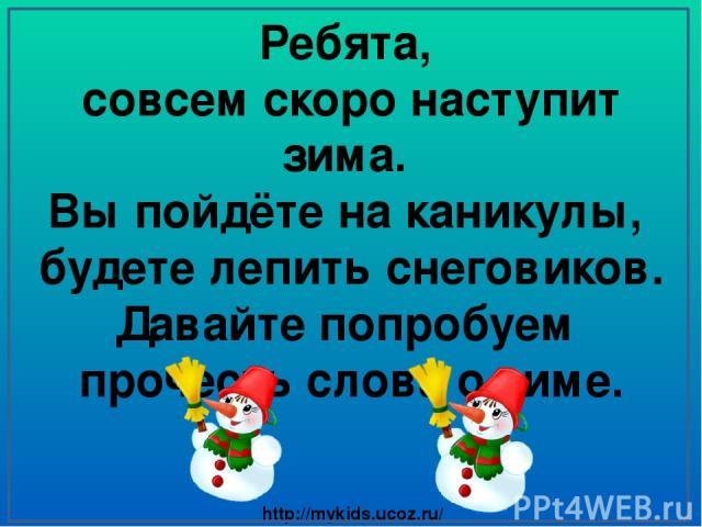 Ребята, совсем скоро наступит зима. Вы пойдёте на каникулы, будете лепить снеговиков. Давайте попробуем прочесть слова о зиме. http://mykids.ucoz.ru/