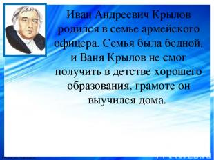 Иван Андреевич Крылов родился в семье армейского офицера. Семья была бедной, и В