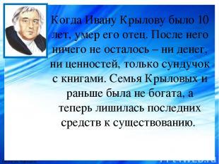 Когда Ивану Крылову было 10 лет, умер его отец. После него ничего не осталось –