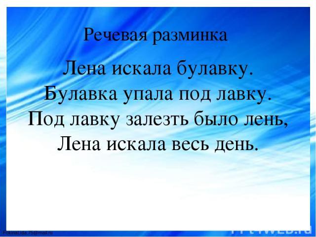 Речевая разминка Лена искала булавку. Булавка упала под лавку. Под лавку залезть было лень, Лена искала весь день. FokinaLida.75@mail.ru