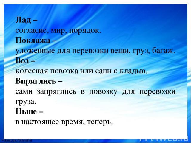 Лад – согласие, мир, порядок. Поклажа – уложенные для перевозки вещи, груз, багаж. Воз – колесная повозка или сани с кладью. Впряглись – сами запряглись в повозку для перевозки груза. Ныне – в настоящее время, теперь. FokinaLida.75@mail.ru