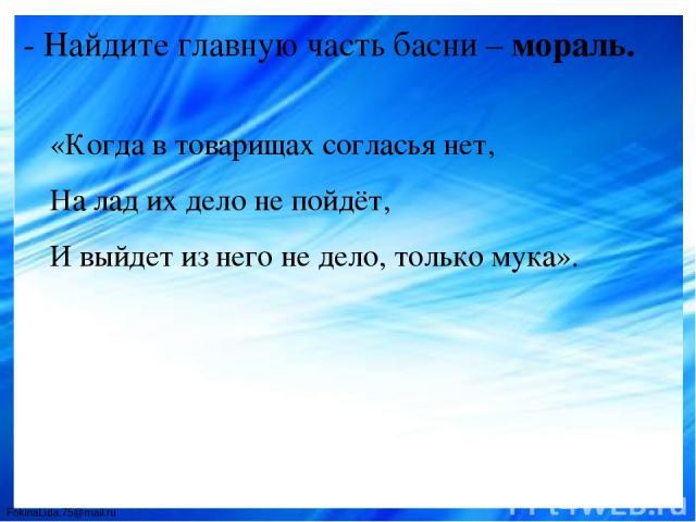 - Найдите главную часть басни – мораль. «Когда в товарищах согласья нет, На лад их дело не пойдёт, И выйдет из него не дело, только мука». FokinaLida.75@mail.ru