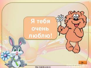 Что сказал Заяц Медвежонку? Я тебя очень люблю! http://mykids.ucoz.ru/