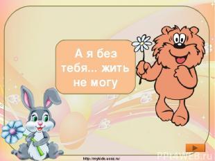 Что ответил Медвежонок Зайцу? А я без тебя... жить не могу http://mykids.ucoz.ru