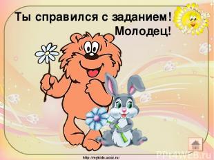 Ты справился с заданием! Молодец! http://mykids.ucoz.ru/