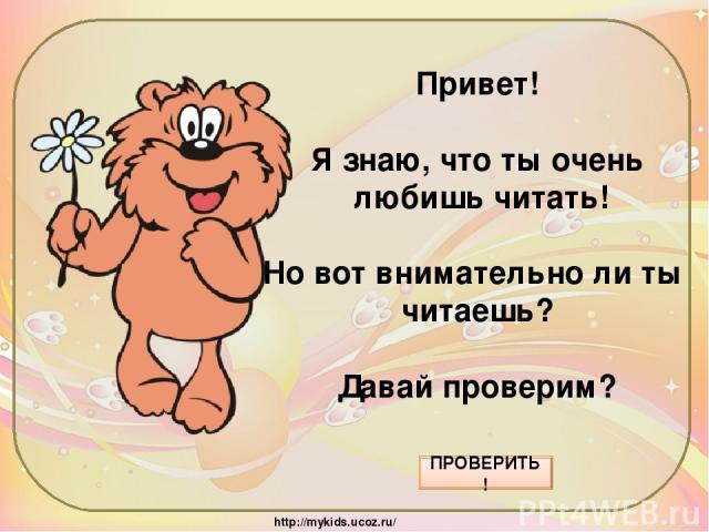 Привет! Я знаю, что ты очень любишь читать! Но вот внимательно ли ты читаешь? Давай проверим? ПРОВЕРИТЬ! http://mykids.ucoz.ru/