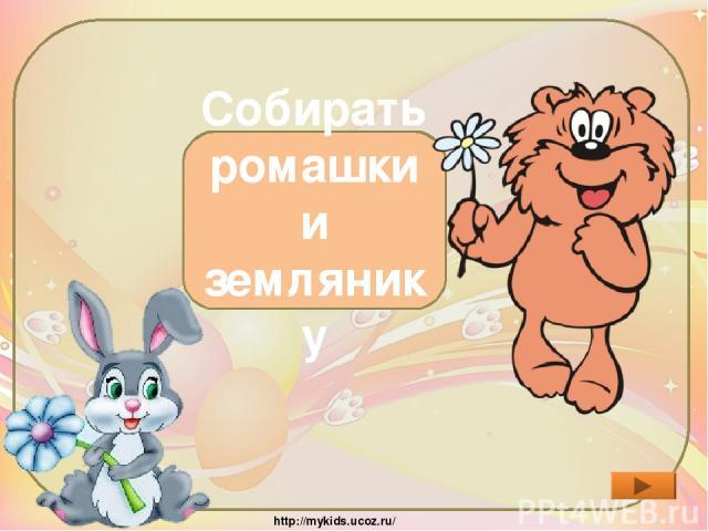 Зачем друзья пошли в лес? Собирать ромашки и землянику http://mykids.ucoz.ru/