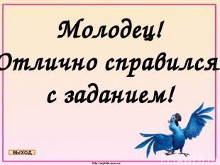 Молодец! Отлично справился с заданием! ВЫХОД http://mykids.ucoz.ru/
