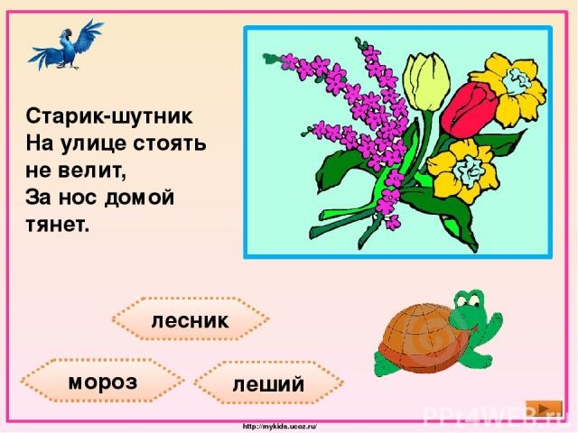 лесник мороз леший Старик-шутник На улице стоять не велит, За нос домой тянет. http://mykids.ucoz.ru/