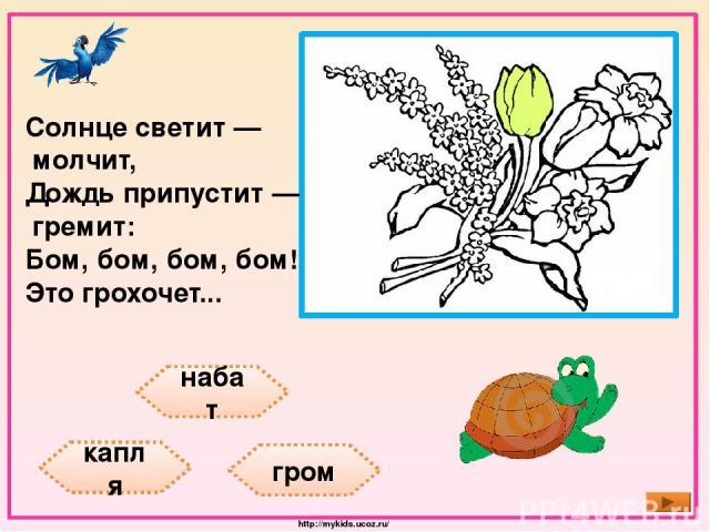 набат капля гром Солнце светит — молчит, Дождь припустит — гремит: Бом, бом, бом, бом! Это грохочет... http://mykids.ucoz.ru/