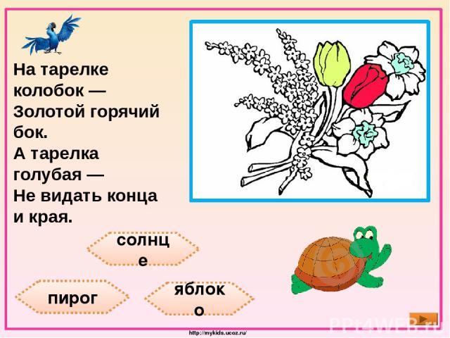 солнце пирог яблоко На тарелке колобок — Золотой горячий бок. А тарелка голубая — Не видать конца и края. http://mykids.ucoz.ru/