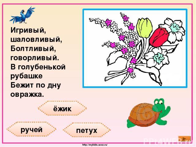 ёжик ручей петух Игривый, шаловливый, Болтливый, говорливый. В голубенькой рубашке Бежит по дну овражка. http://mykids.ucoz.ru/