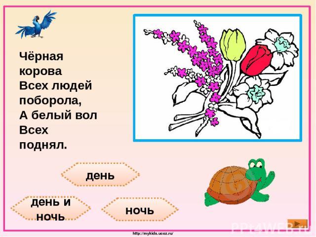 день день и ночь ночь Чёрная корова Всех людей поборола, А белый вол Всех поднял. http://mykids.ucoz.ru/