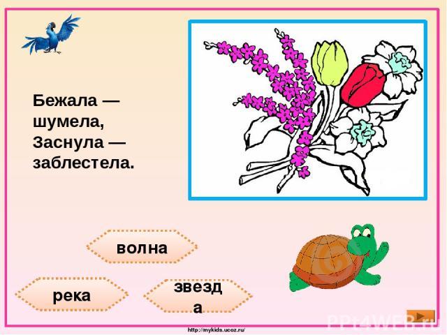 волна река звезда Бежала — шумела, Заснула — заблестела. http://mykids.ucoz.ru/
