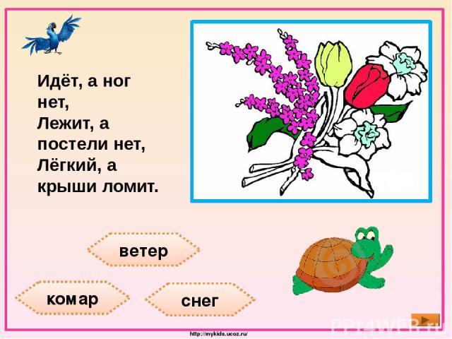 ветер комар снег Идёт, а ног нет, Лежит, а постели нет, Лёгкий, а крыши ломит. http://mykids.ucoz.ru/