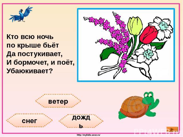 ветер снег дождь Кто всю ночь по крыше бьёт Да постукивает, И бормочет, и поёт, Убаюкивает? http://mykids.ucoz.ru/