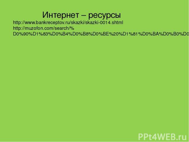 Интернет – ресурсы http://www.bankreceptov.ru/skazki/skazki-0014.shtml http://muzofon.com/search/%D0%90%D1%83%D0%B4%D0%B8%D0%BE%20%D1%81%D0%BA%D0%B0%D0%B7%D0%BA%D0%B0%20%D0%B6%D1%83%D1%80%D0%B0%D0%B2%D0%BB%D1%8C%20%D0%B8%20%D1%86%D0%B0%D0%BF%D0%BB%D1%8F