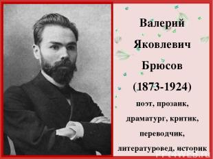 Валерий Яковлевич Брюсов (1873-1924) поэт, прозаик, драматург, критик, переводчи