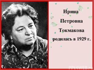 Ирина Петровна Токмакова родилась в 1929 г. http://linda6035.ucoz.ru/