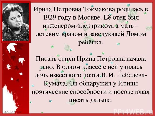 Ирина Петровна Токмакова родилась в 1929 году в Москве. Её отец был инженером-электриком, а мать – детским врачом и заведующей Домом ребёнка. Писать стихи Ирина Петровна начала рано. В одном классе с ней училась дочь известного поэта В. И. Лебедева-…