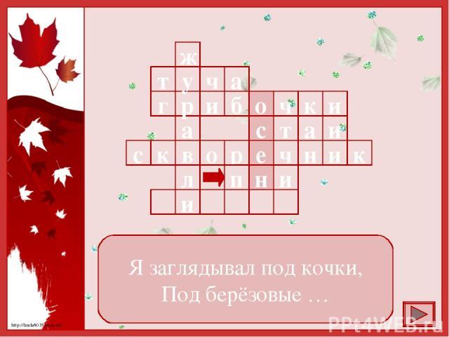 Я заглядывал под кочки, Под берёзовые … а ч т б и г и к ч о и а т с к и о в к с н ч е р в а р у ж л и и н п http://linda6035.ucoz.ru/