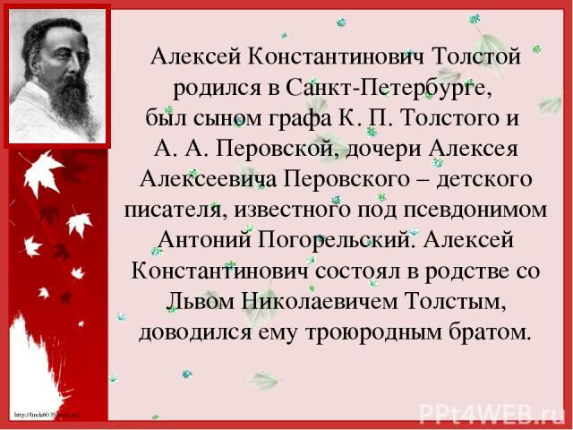 Алексей Константинович Толстой родился в Санкт-Петербурге, был сыном графа К. П. Толстого и А. А. Перовской, дочери Алексея Алексеевича Перовского – детского писателя, известного под псевдонимом Антоний Погорельский. Алексей Константинович состоял в…