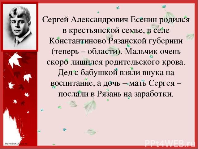 Сергей Александрович Есенин родился в крестьянской семье, в селе Константиново Рязанской губернии (теперь – области). Мальчик очень скоро лишился родительского крова. Дед с бабушкой взяли внука на воспитание, а дочь – мать Сергея – послали в Рязань …