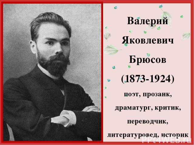 Валерий Яковлевич Брюсов (1873-1924) поэт, прозаик, драматург, критик, переводчик, литературовед, историк http://linda6035.ucoz.ru/