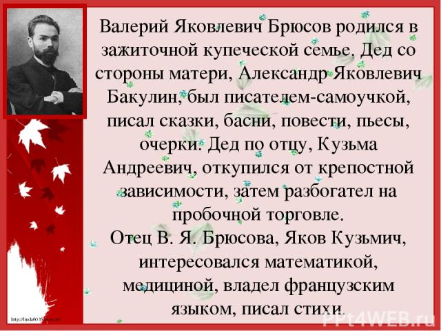 Валерий Яковлевич Брюсов родился в зажиточной купеческой семье. Дед со стороны матери, Александр Яковлевич Бакулин, был писателем-самоучкой, писал сказки, басни, повести, пьесы, очерки. Дед по отцу, Кузьма Андреевич, откупился от крепостной зависимо…