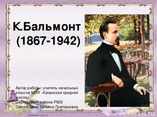 К.Бальмонт (1867-1942) Автор работы: учитель начальных классов МОУ «Казанская ср