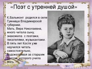 К.Бальмонт родился в селе Гумнище Владимирской губернии. Мать, Вера Николаевна,