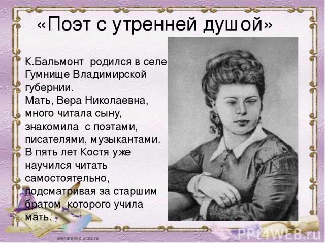 К.Бальмонт родился в селе Гумнище Владимирской губернии. Мать, Вера Николаевна, много читала сыну, знакомила с поэтами, писателями, музыкантами. В пять лет Костя уже научился читать самостоятельно, подсматривая за старшим братом, которого учила мать…