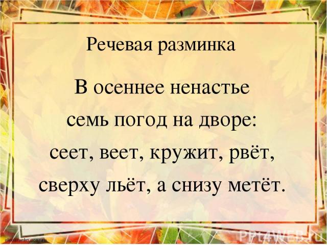 Речевая разминка В осеннее ненастье семь погод на дворе: сеет, веет, кружит, рвёт, сверху льёт, а снизу метёт.