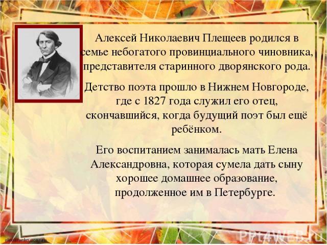 Алексей Николаевич Плещеев родился в семье небогатого провинциального чиновника, представителя старинного дворянского рода. Детство поэта прошло в Нижнем Новгороде, где с 1827 года служил его отец, скончавшийся, когда будущий поэт был ещё ребёнком. …