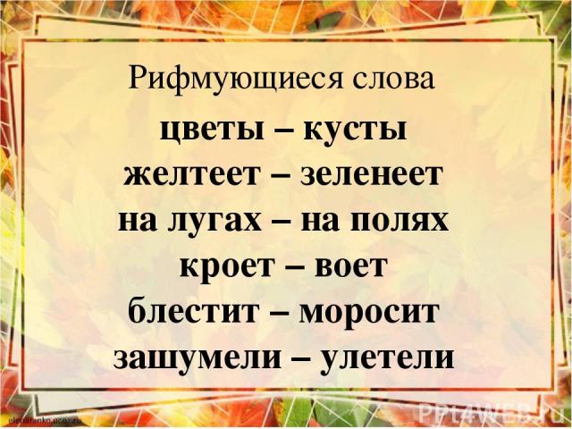 Рифмующиеся слова цветы – кусты желтеет – зеленеет на лугах – на полях кроет – воет блестит – моросит зашумели – улетели