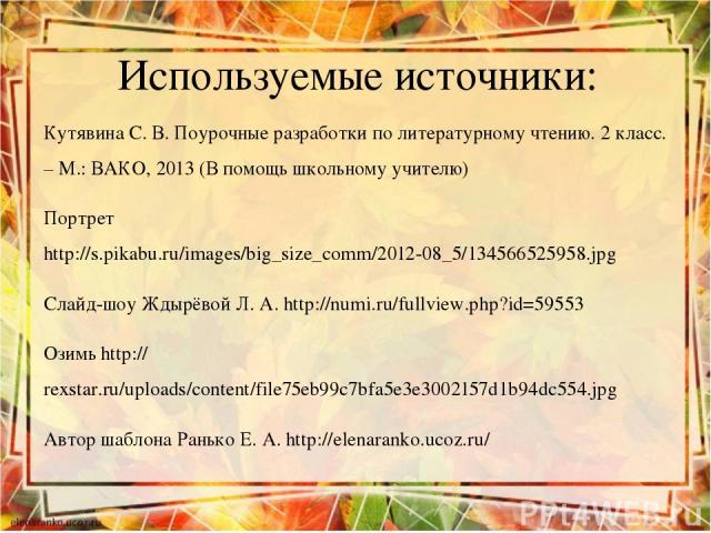 Используемые источники: Кутявина С. В. Поурочные разработки по литературному чтению. 2 класс. – М.: ВАКО, 2013 (В помощь школьному учителю) Портрет http://s.pikabu.ru/images/big_size_comm/2012-08_5/134566525958.jpg Слайд-шоу Ждырёвой Л. А. http://nu…