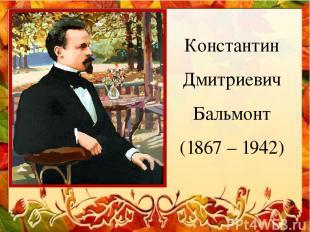 Константин Дмитриевич Бальмонт (1867 – 1942)